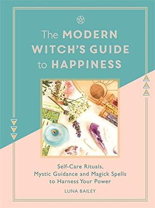 The Modern Witch's Guide to Happiness: Self-care rituals, mystic guidance and magick spells to harness your power