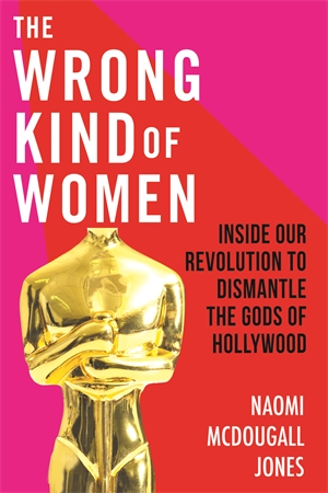 The Wrong Kind of Women: Inside Our Revolution to Dismantle the Gods of Hollywood