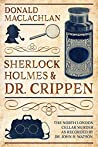 Sherlock Holmes and Dr. Crippen: The North London Cellar murder (the 'crime of the century') as recorded by Dr. John H. Watson