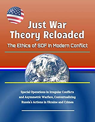 Just War Theory Reloaded: The Ethics of SOF In Modern Conflict - Special Operations in Irregular Conflicts and Asymmetric Warfare, Contextualizing Russia's Actions in Ukraine and Crimea