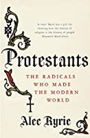 Protestants: The Radicals Who Made the Modern World