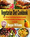 Vegetarian Diet Cookbook: Over 120 Low Carb Recipes Specially Unraveled for You to Eat Healthy, Lose Weight, & Live a Long Life