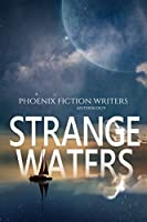 Strange Waters: A Phoenix Fiction Writers Anthology