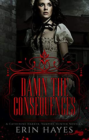 Damn the Consequences: A Catherine Harker, Vampire Hunter Novella (The Harker Legacy Book 0)