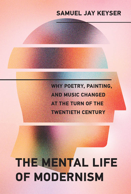 The Mental Life of Modernism: Why Poetry, Painting, and Music Changed at the Turn of the Twentieth Century
