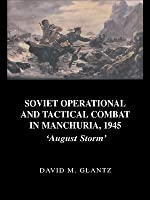 Soviet Operational and Tactical Combat in Manchuria, 1945: 'august Storm'