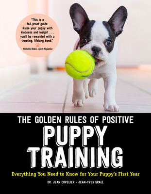 The Golden Rules of Positive Puppy Training: Everything You Need to Know for Your Puppy's First Year