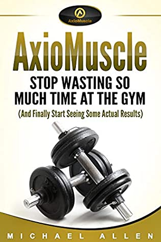 AxioMuscle: Stop Wasting So Much Time at the Gym (And Finally Start Seeing Some Actual Results)