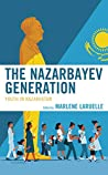 The Nazarbayev Generation: Youth in Kazakhstan (Contemporary Central Asia: Societies, Politics, and Cultures)