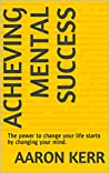 Achieving Mental Success: The power to change your life starts by changing your mind.