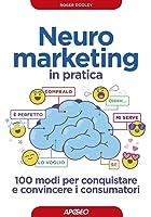Neuromarketing in pratica: 100 modi per conquistare e convincere i consumatori