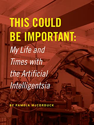 This Could Be Important: My Life and Times with the Artificial Intelligentsia