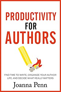 Productivity For Authors: Find Time to Write, Organize your Author Life, and Decide what Really Matters (Books for Writers Book 10)