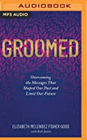 Groomed: Overcoming the Messages That Shaped Our Past and Limit Our Future