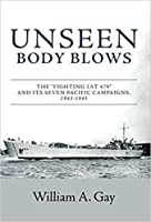 "Unseen Body Blows: The ""Fighting LST 479"" and its Seven Pacific Campaigns, 1943-1945"