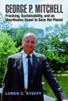 George P. Mitchell: Fracking, Sustainability, and an Unorthodox Quest to Save the Planet (Kenneth E. Montague Series in Oil and Business History Book 26)