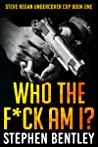 Who The F*ck Am I? (Steve Regan Undercover Cop, #1)