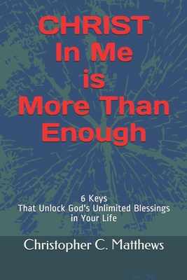 Christ in Me is More Than Enough: 6 Keys That Unlock God's Unlimited Blessings In Your Life