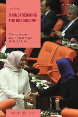 Mainstreaming the Headscarf: Islamist Politics and Women in the Turkish Media