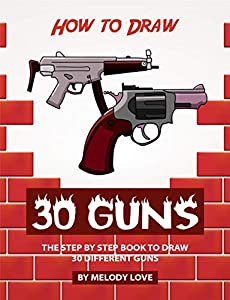 How to Draw 30 Guns: The Step by Step Book to Draw 30 Different Guns