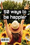 50 Ways to be Happy: 50 Ways Happier, Healthier and More Successful People Live on Their Own Terms