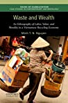 Waste and Wealth: An Ethnography of Labor, Value, and Morality in a Vietnamese Recycling Economy