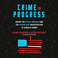 Crime in Progress: Inside the Steele Dossier and the Fusion GPS Investigation of Donald Trump