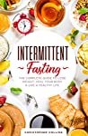 Intermittent Fasting: The Complete Guide to Lose Weight, Heal Your Body & Live a Healthy Life