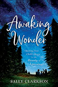 Awaking Wonder: Opening Your Child's Heart to the Beauty of Learning