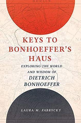 Keys to Bonhoeffer's Haus: Exploring the World and Wisdom of Dietrich Bonhoeffer