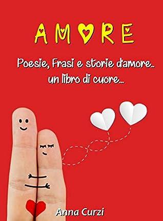 Frasi Storie D Amore.Amore La Raccolta Completa Poesie D Amore Frasi D Amore Storie Vere D Amore E Scienza Dell Amore By Anna Curzi