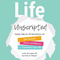 Life Unscripted: Use Improv Principles to Get Unstuck, Boost Confidence, and Transform Your Life