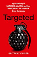 Targeted: My Inside Story of Cambridge Analytica and How Trump and Facebook Broke Democracy