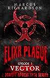 Elixr Plague: Episode 1: Vector: A Zombie Apocalypse Serial