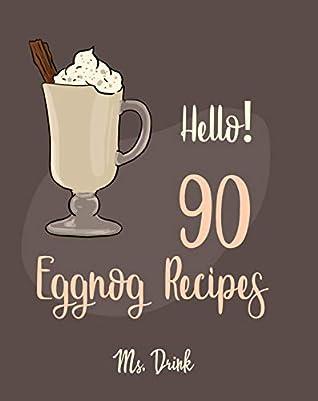 Hello! 90 Eggnog Recipes: Best Eggnog Cookbook Ever For Beginners [Egg And Dairy Free Cookbook, Punch Cookbook, Sugar Free Vegan Cookbook, Non-Dairy Cookbook, Vegan Sugar Free Cookbook] [Book 1]