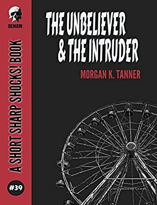 The Unbeliever & The Intruder by Morgan K. Tanner