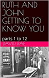 RUTH AND JOHN GETTING TO KNOW YOU : parts 1 to 12