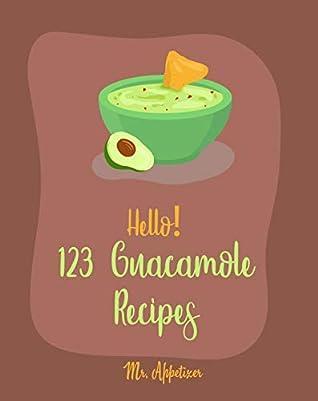 Hello! 123 Guacamole Recipes: Best Guacamole Cookbook Ever For Beginners [Guacamole Recipe Book, Mexican Appetizer Cookbook, Taco Dip Recipe, Finger Food & Snack Cookbook] [Book 1]