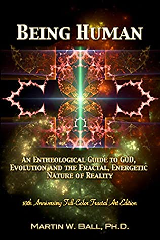 Being Human: An Entheological Guide to God, Evolution, and the Fractal, Energetic Nature of Reality: 10th Anniversary Full-Color Fractal Art Edition