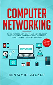 Computer Networking: The Complete Beginner's Guide to Learning the Basics of Network Security, Computer Architecture, Wireless Technology and Communications Systems