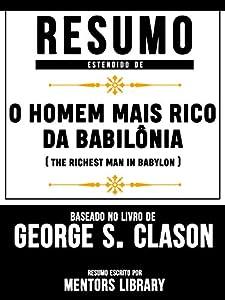 Resumo Estendido De O Homem Mais Rico Da Babilônia (The Richest Man In Babylon) – Baseado No Livro De George S. Clason