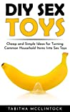 DIY Sex Toys: Cheap and Simple Ideas for Turning Common Household Items Into Sex Toys