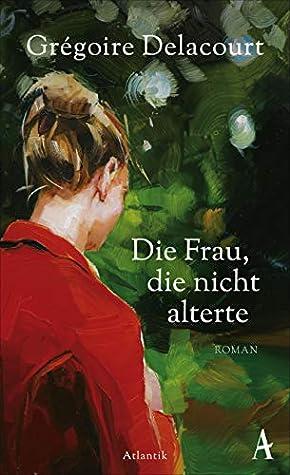 Die Frau, die nicht alterte by Grégoire Delacourt