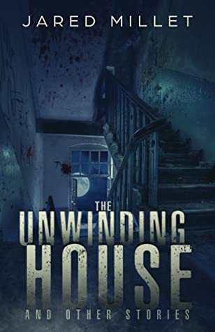 The Unwinding House and Other Stories by Jared Millet