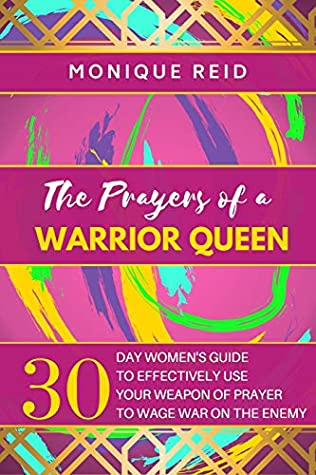 The Prayers of a Warrior Queen: 30 Day Women's Guide to Effectively use your Weapon of Prayer to Wage War on the Enemy