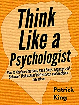 Think Like a Psychologist: How to Analyze Emotions, Read Body Language and Behavior, Understand Motivations, and Decipher Intentions (The Psychology of Social Dynamics Book 2)