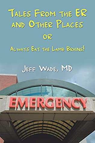 Tales from the Er and Other Places: Or Always Eat the Lamb Brains!