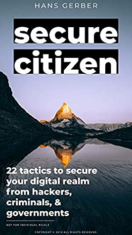 Secure Citizen: 22 Tactics to Secure Your Digital Realm From Hackers, Cybercriminals, & Governments