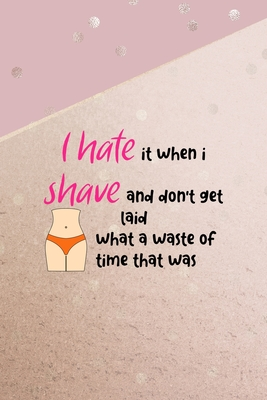 I Hate It When I Shave And Don't Get Laid What A Waste Of Time That Was: All Purpose 6x9 Blank Lined Notebook Journal Way Better Than A Card Trendy Unique Gift Pink And Gold Points Shave