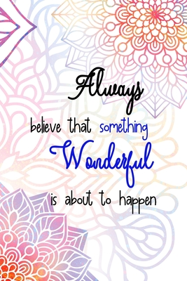 Always Believe That Something Wonderful is About To Happen: All Purpose 6x9 Blank Lined Notebook Journal Way Better Than A Card Trendy Unique Gift Rainbow Mandala